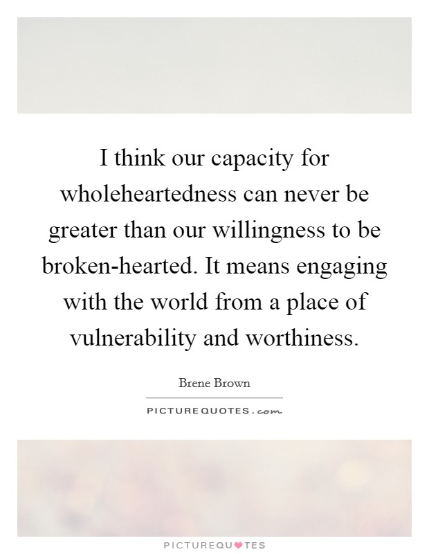 I think our capacity for wholeheartedness can never be greater than our willingness to be broken-hearted. It means engaging with the world from a place of vulnerability and worthiness Picture Quote #1