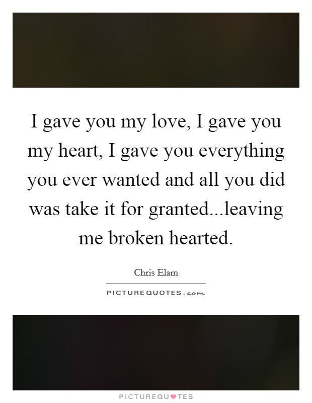 I gave you my love, I gave you my heart, I gave you everything you ever wanted and all you did was take it for granted...leaving me broken hearted Picture Quote #1