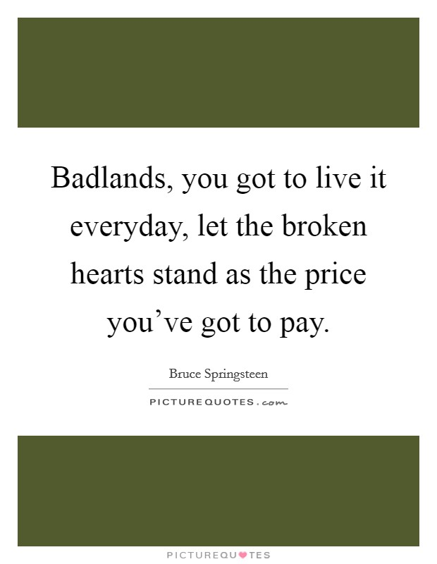 Badlands, you got to live it everyday, let the broken hearts stand as the price you've got to pay Picture Quote #1