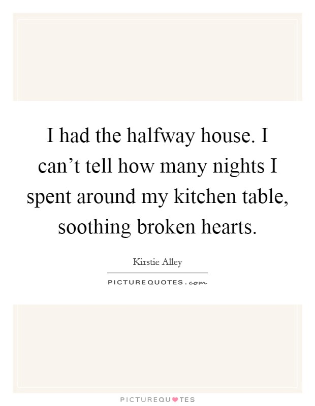 I had the halfway house. I can't tell how many nights I spent around my kitchen table, soothing broken hearts Picture Quote #1