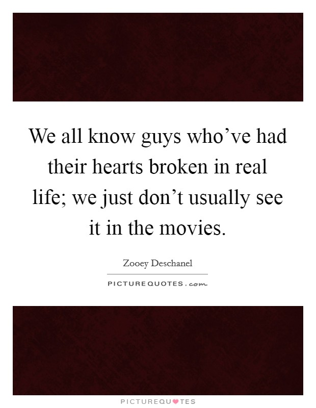 We all know guys who've had their hearts broken in real life; we just don't usually see it in the movies. Picture Quote #1