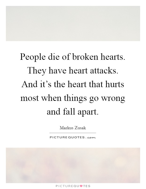 People die of broken hearts. They have heart attacks. And it's the heart that hurts most when things go wrong and fall apart Picture Quote #1