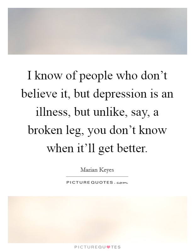 I know of people who don't believe it, but depression is an illness, but unlike, say, a broken leg, you don't know when it'll get better Picture Quote #1