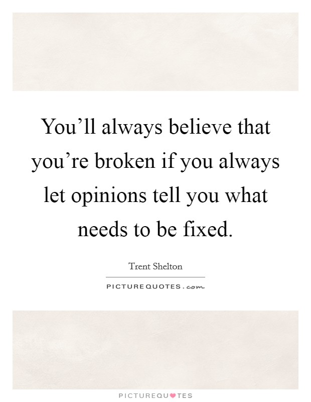 You'll always believe that you're broken if you always let opinions tell you what needs to be fixed. Picture Quote #1