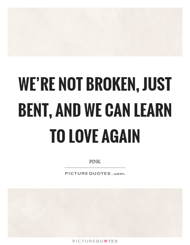 We're not broken, just bent, and we can learn to love again Picture Quote #1
