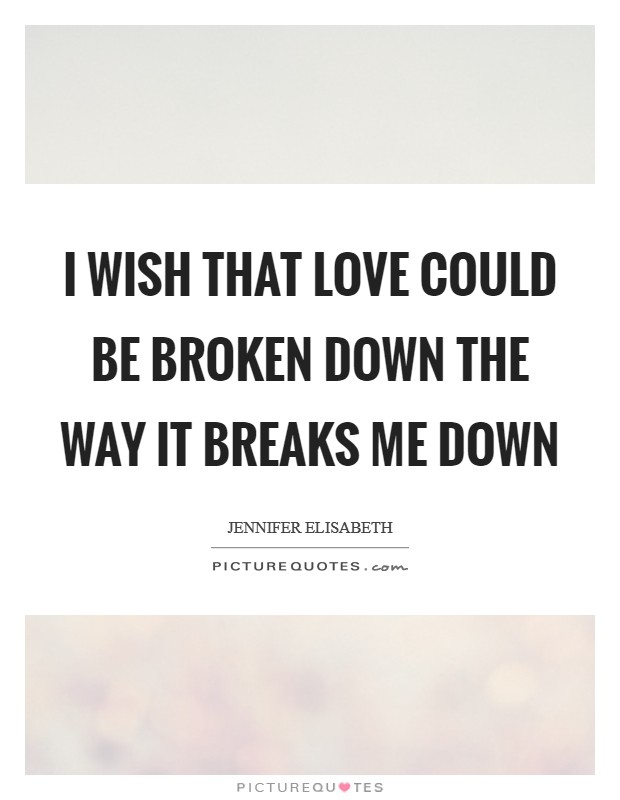 I wish that love could be broken down the way it breaks me down Picture Quote #1