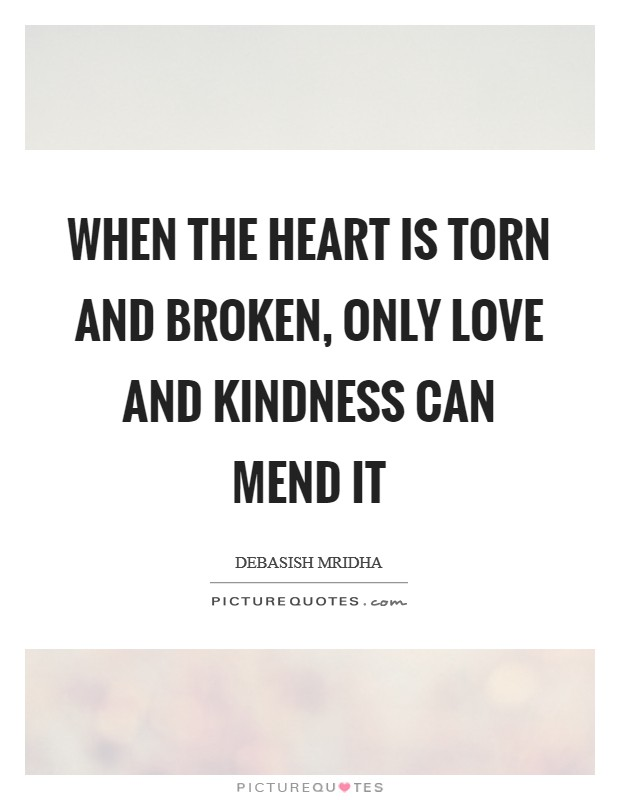 When the heart is torn and broken, only love and kindness can mend it Picture Quote #1