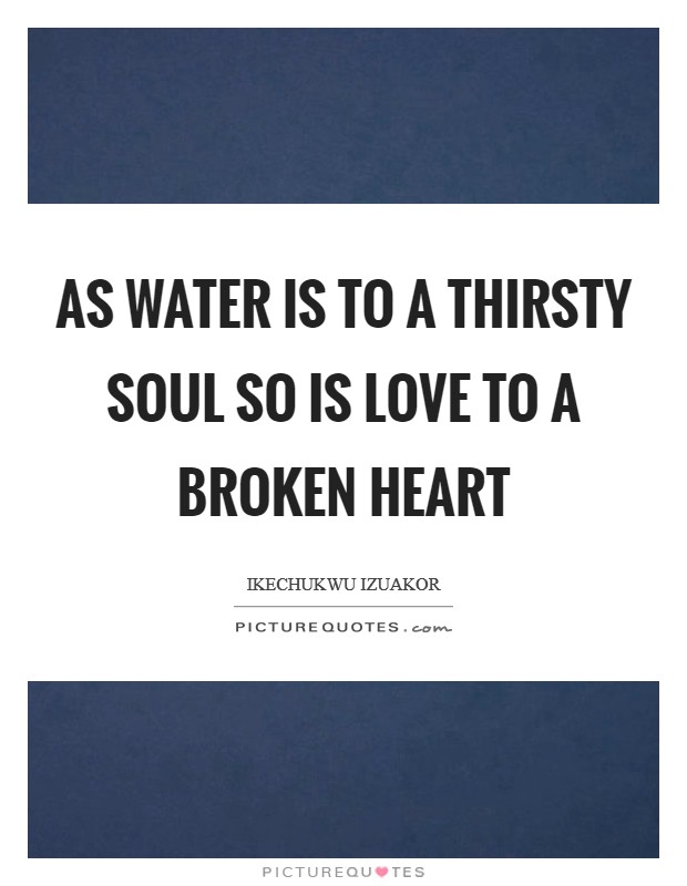 As water is to a thirsty soul so is love to a broken heart Picture Quote #1