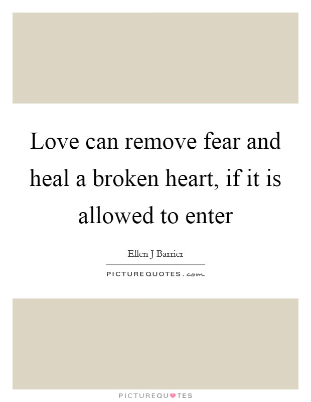 Love can remove fear and heal a broken heart, if it is allowed to enter Picture Quote #1