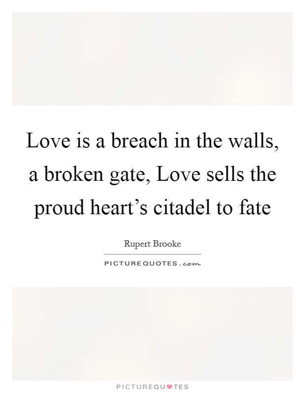Love is a breach in the walls, a broken gate, Love sells the proud heart's citadel to fate Picture Quote #1