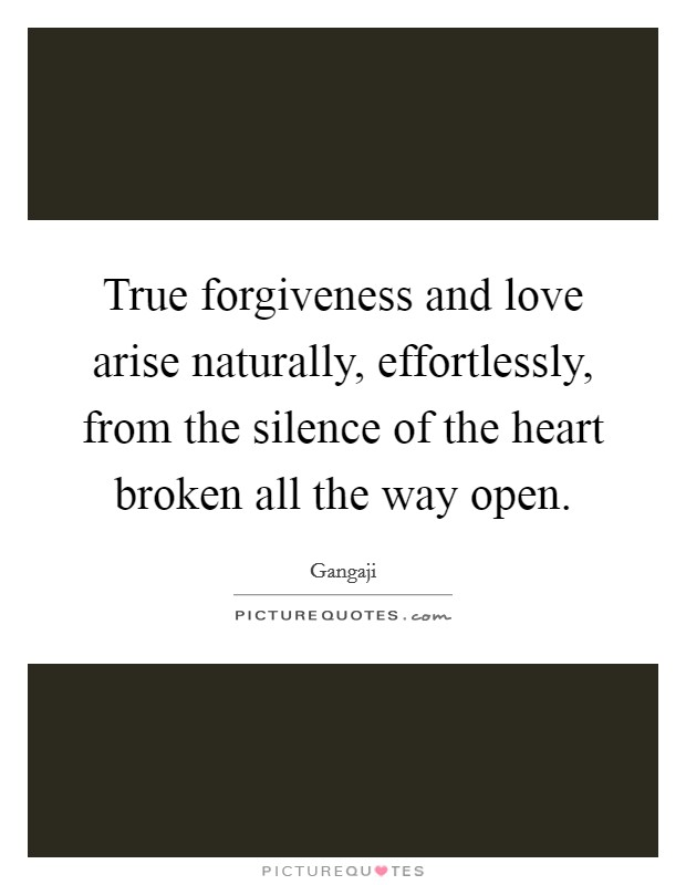 True forgiveness and love arise naturally, effortlessly, from the silence of the heart broken all the way open. Picture Quote #1
