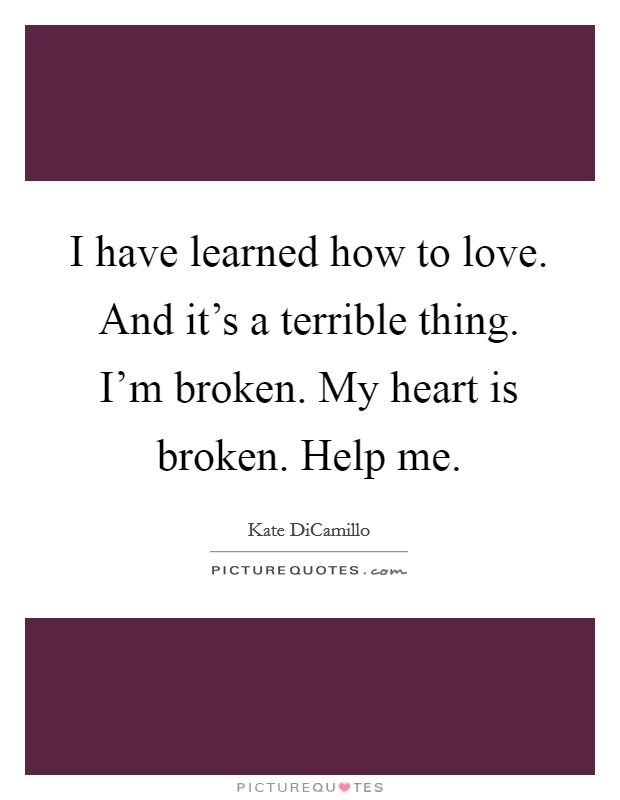 I have learned how to love. And it's a terrible thing. I'm broken. My heart is broken. Help me Picture Quote #1