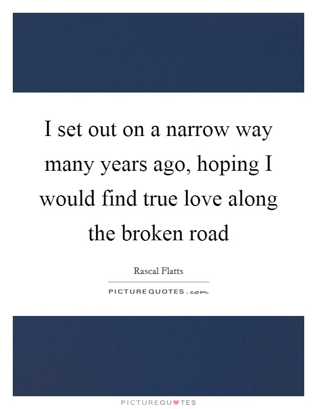 I set out on a narrow way many years ago, hoping I would find true love along the broken road Picture Quote #1