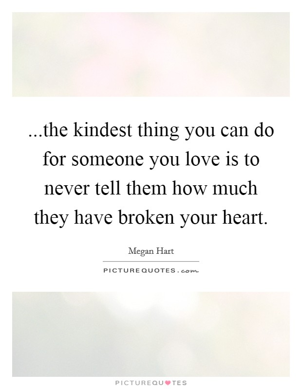 ...the kindest thing you can do for someone you love is to never tell them how much they have broken your heart. Picture Quote #1