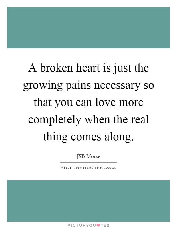 A broken heart is just the growing pains necessary so that you can love more completely when the real thing comes along Picture Quote #1