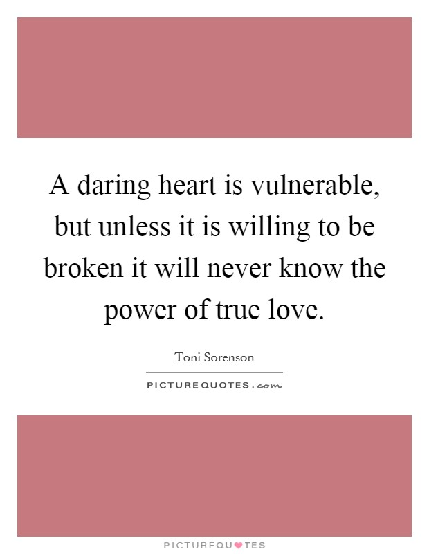 A daring heart is vulnerable, but unless it is willing to be broken it will never know the power of true love. Picture Quote #1