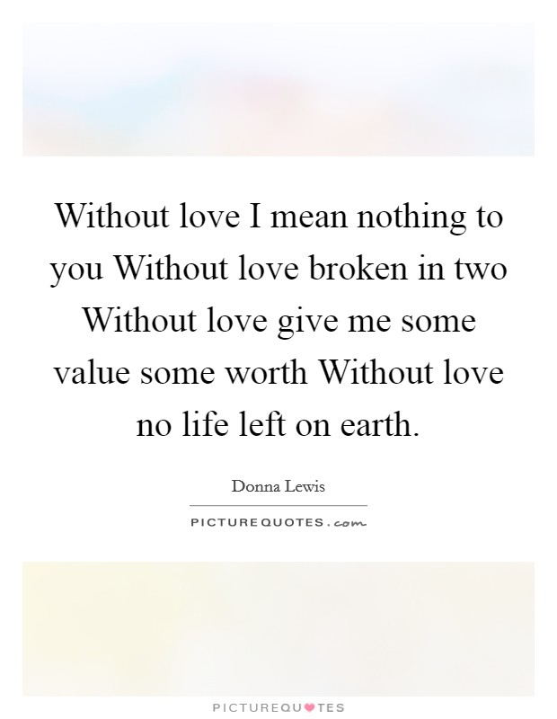 Without love I mean nothing to you Without love broken in two Without love give me some value some worth Without love no life left on earth Picture Quote #1