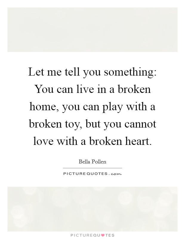 Let me tell you something: You can live in a broken home, you can play with a broken toy, but you cannot love with a broken heart Picture Quote #1