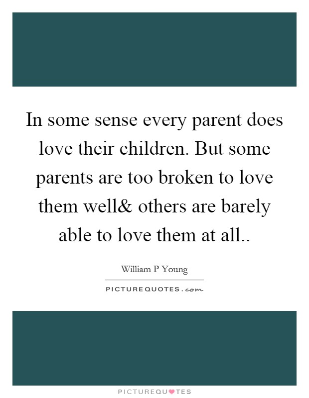 In some sense every parent does love their children. But some parents are too broken to love them well Picture Quote #1