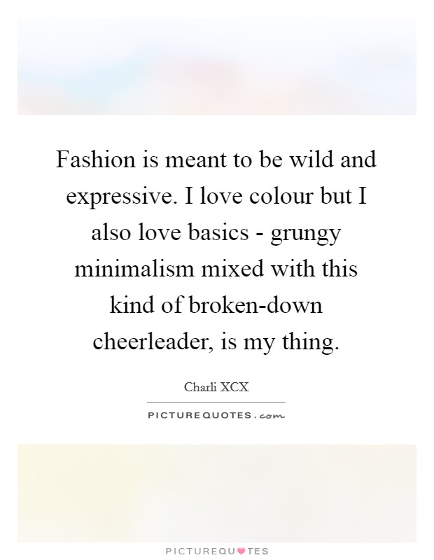 Fashion is meant to be wild and expressive. I love colour but I also love basics - grungy minimalism mixed with this kind of broken-down cheerleader, is my thing Picture Quote #1
