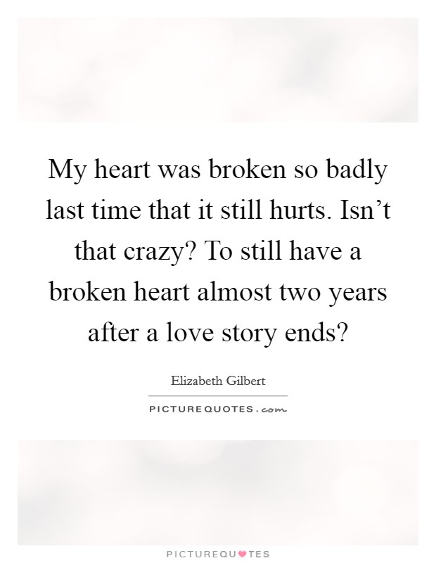 My heart was broken so badly last time that it still hurts. Isn't that crazy? To still have a broken heart almost two years after a love story ends? Picture Quote #1