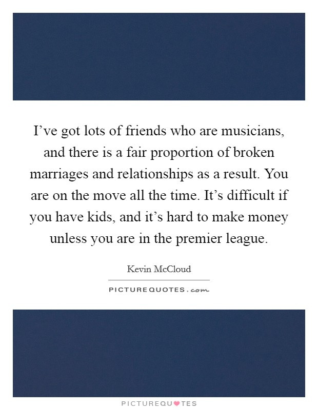 I've got lots of friends who are musicians, and there is a fair proportion of broken marriages and relationships as a result. You are on the move all the time. It's difficult if you have kids, and it's hard to make money unless you are in the premier league Picture Quote #1