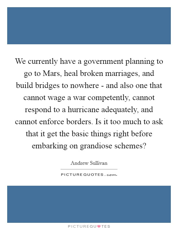 We currently have a government planning to go to Mars, heal broken marriages, and build bridges to nowhere - and also one that cannot wage a war competently, cannot respond to a hurricane adequately, and cannot enforce borders. Is it too much to ask that it get the basic things right before embarking on grandiose schemes? Picture Quote #1