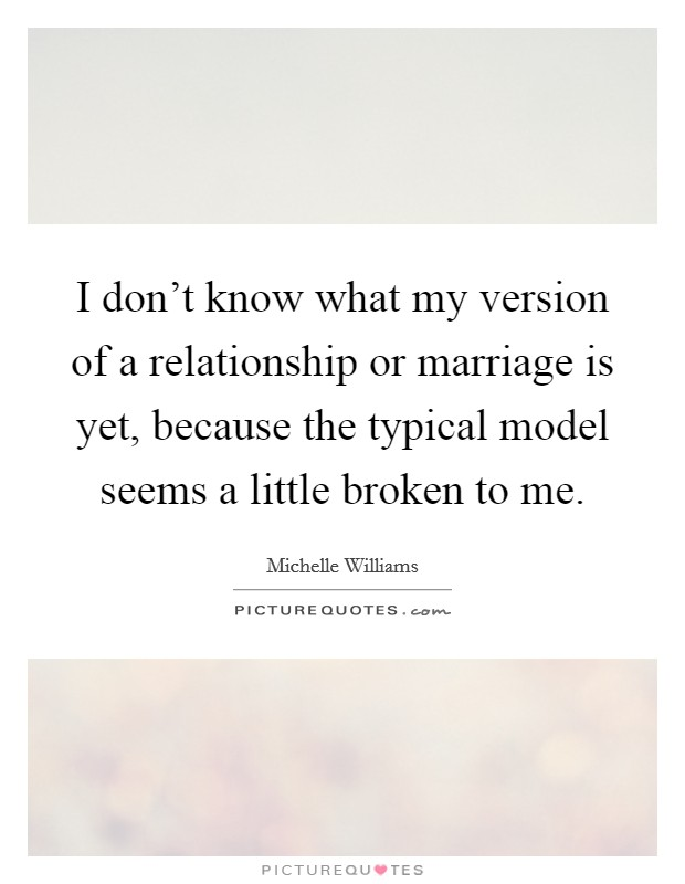 I don't know what my version of a relationship or marriage is yet, because the typical model seems a little broken to me Picture Quote #1