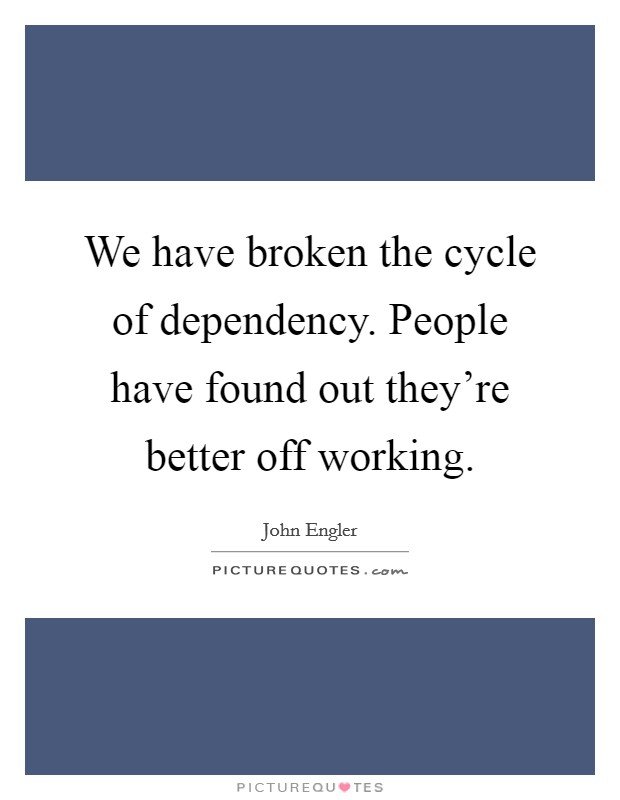 We have broken the cycle of dependency. People have found out they're better off working Picture Quote #1