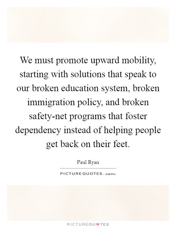 We must promote upward mobility, starting with solutions that speak to our broken education system, broken immigration policy, and broken safety-net programs that foster dependency instead of helping people get back on their feet Picture Quote #1