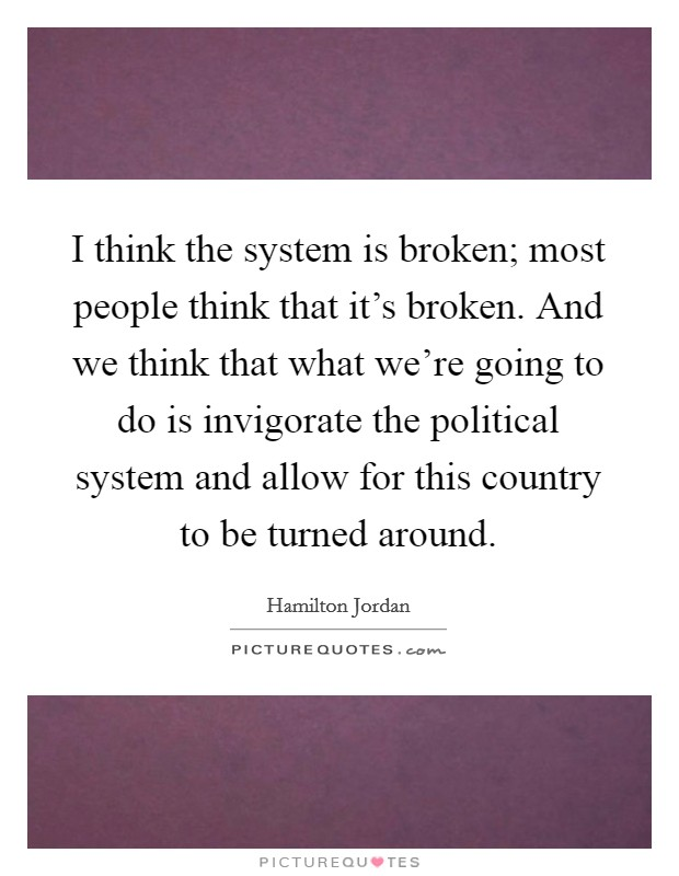 I think the system is broken; most people think that it's broken. And we think that what we're going to do is invigorate the political system and allow for this country to be turned around Picture Quote #1