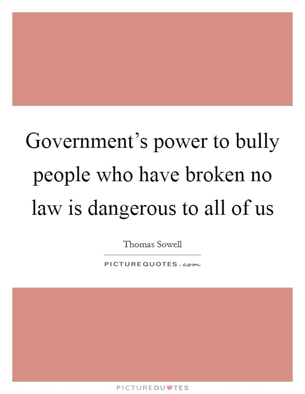 Government's power to bully people who have broken no law is dangerous to all of us Picture Quote #1