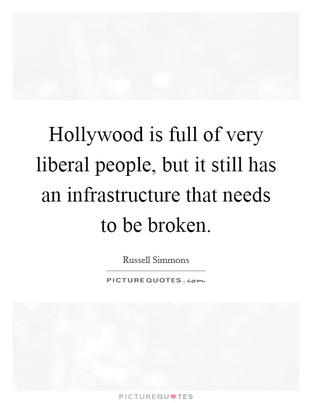 Hollywood is full of very liberal people, but it still has an infrastructure that needs to be broken Picture Quote #1