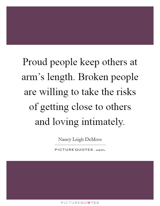 Proud people keep others at arm's length. Broken people are willing to take the risks of getting close to others and loving intimately Picture Quote #1