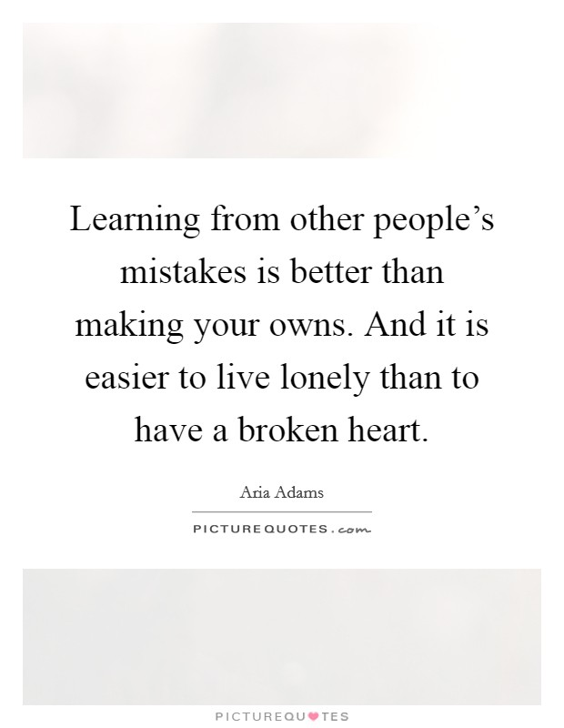 Learning from other people's mistakes is better than making your owns. And it is easier to live lonely than to have a broken heart Picture Quote #1