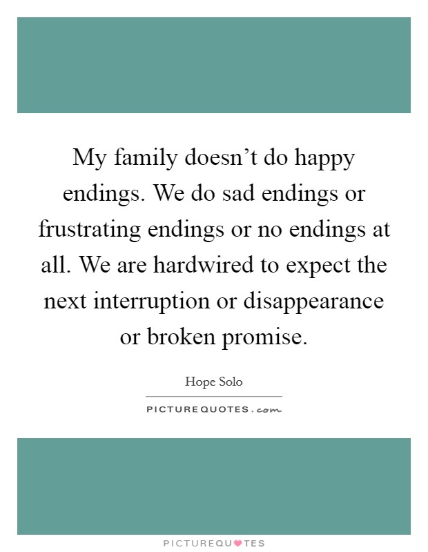 My family doesn't do happy endings. We do sad endings or frustrating endings or no endings at all. We are hardwired to expect the next interruption or disappearance or broken promise Picture Quote #1