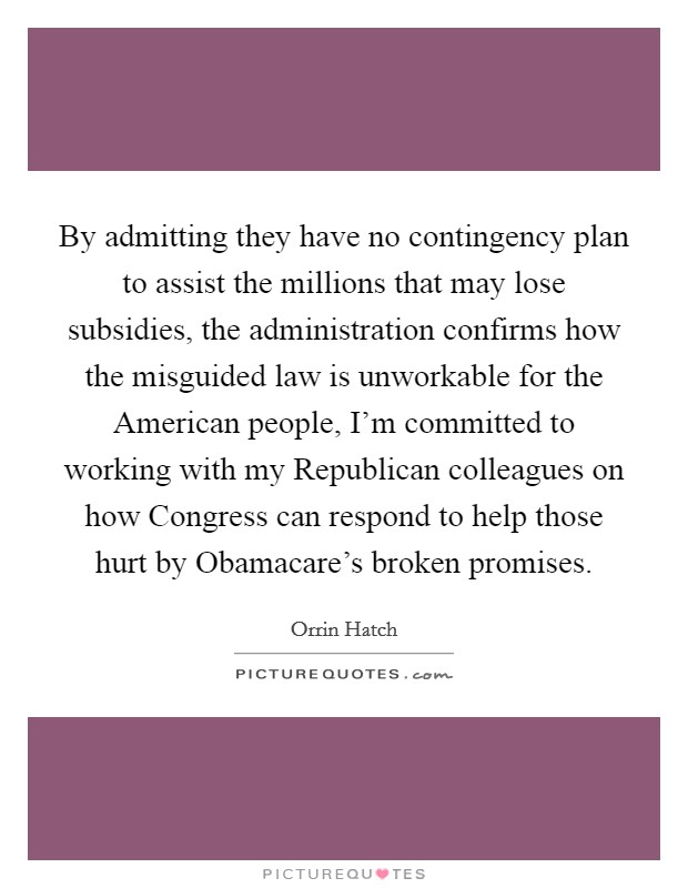 By admitting they have no contingency plan to assist the millions that may lose subsidies, the administration confirms how the misguided law is unworkable for the American people, I'm committed to working with my Republican colleagues on how Congress can respond to help those hurt by Obamacare's broken promises Picture Quote #1