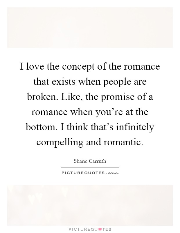 I love the concept of the romance that exists when people are broken. Like, the promise of a romance when you're at the bottom. I think that's infinitely compelling and romantic Picture Quote #1