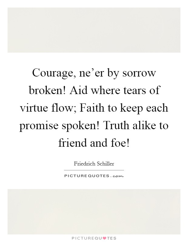 Courage, ne'er by sorrow broken! Aid where tears of virtue flow; Faith to keep each promise spoken! Truth alike to friend and foe! Picture Quote #1