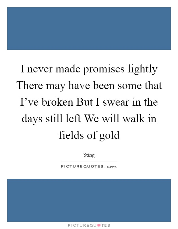 I never made promises lightly There may have been some that I've broken But I swear in the days still left We will walk in fields of gold Picture Quote #1