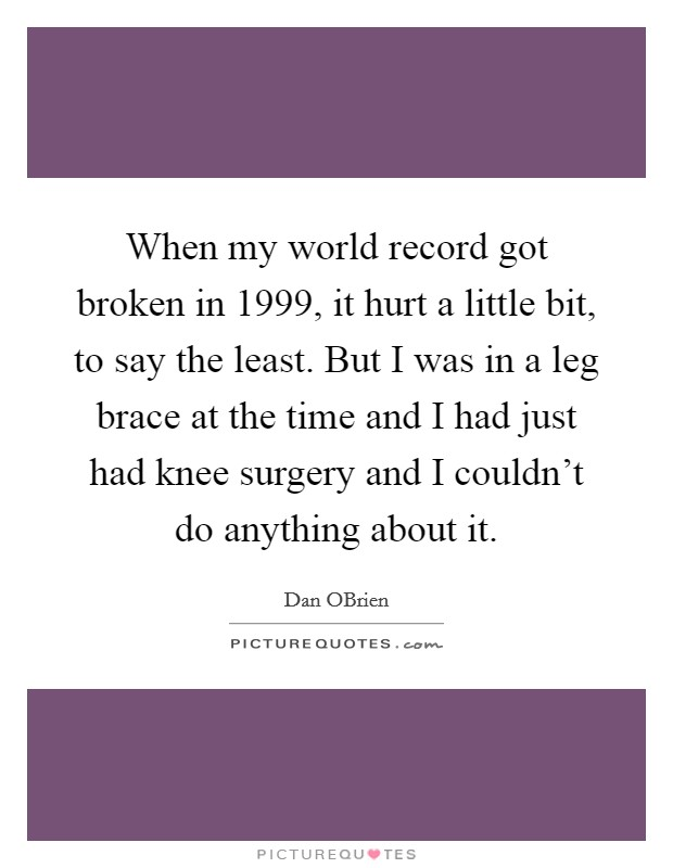 When my world record got broken in 1999, it hurt a little bit, to say the least. But I was in a leg brace at the time and I had just had knee surgery and I couldn't do anything about it. Picture Quote #1
