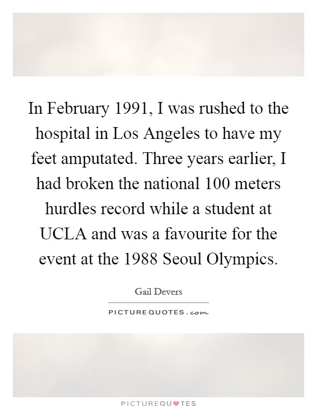 In February 1991, I was rushed to the hospital in Los Angeles to have my feet amputated. Three years earlier, I had broken the national 100 meters hurdles record while a student at UCLA and was a favourite for the event at the 1988 Seoul Olympics Picture Quote #1