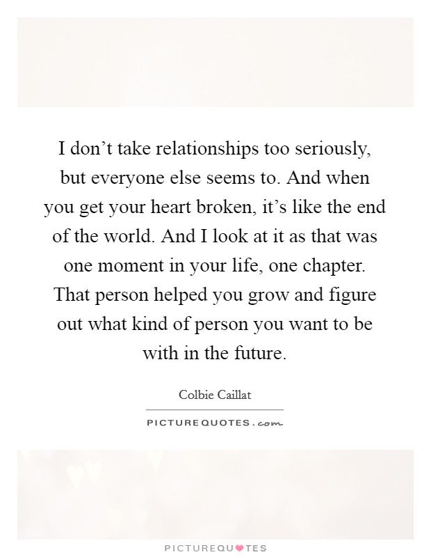 I don't take relationships too seriously, but everyone else seems to. And when you get your heart broken, it's like the end of the world. And I look at it as that was one moment in your life, one chapter. That person helped you grow and figure out what kind of person you want to be with in the future Picture Quote #1