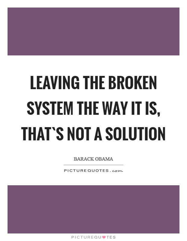Leaving the broken system the way it is, that`s not a solution Picture Quote #1