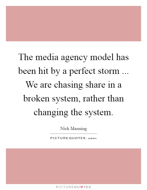 The media agency model has been hit by a perfect storm ... We are chasing share in a broken system, rather than changing the system Picture Quote #1