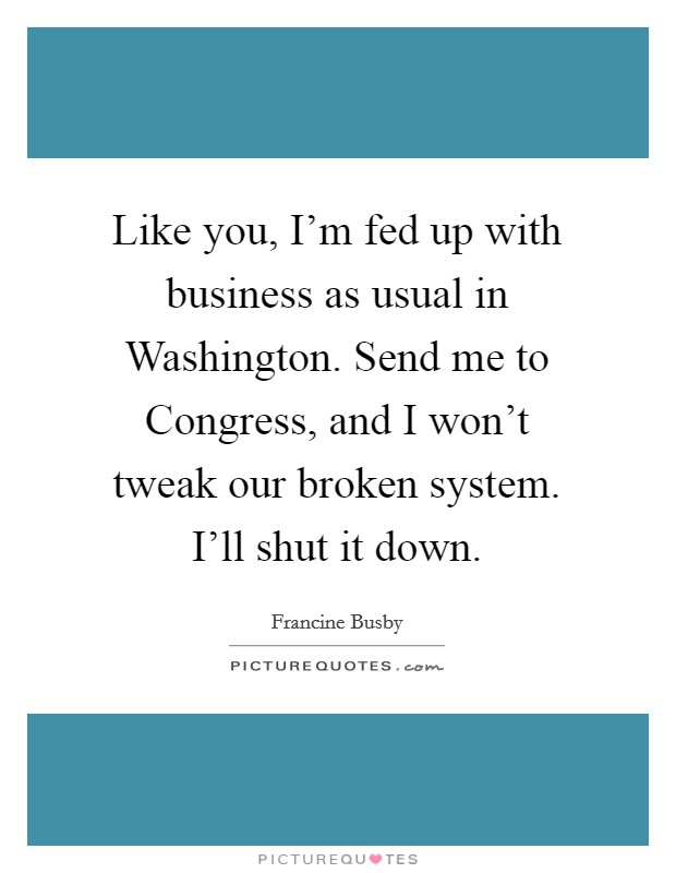 Like you, I'm fed up with business as usual in Washington. Send me to Congress, and I won't tweak our broken system. I'll shut it down Picture Quote #1