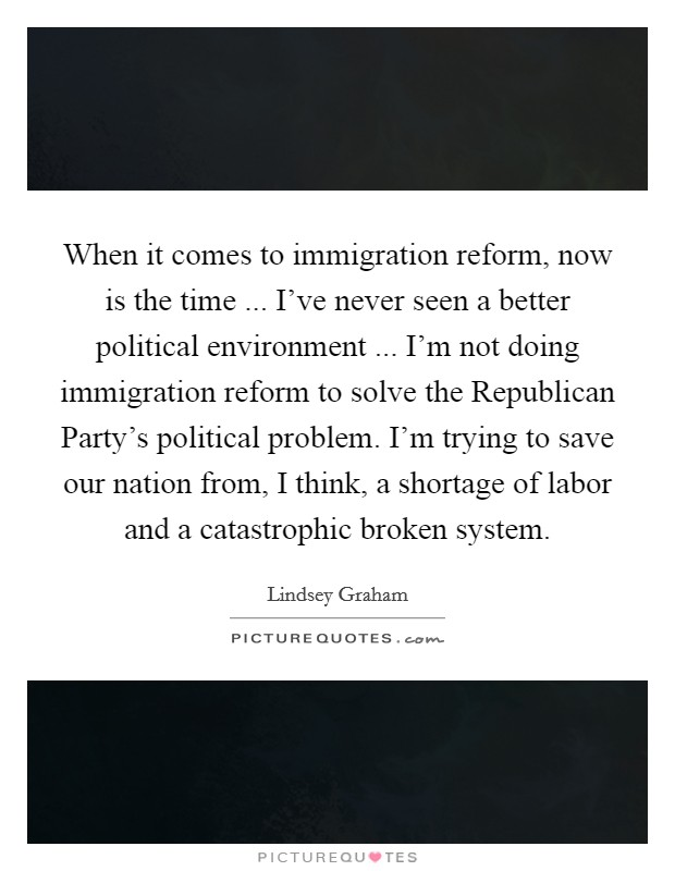 When it comes to immigration reform, now is the time ... I've never seen a better political environment ... I'm not doing immigration reform to solve the Republican Party's political problem. I'm trying to save our nation from, I think, a shortage of labor and a catastrophic broken system Picture Quote #1