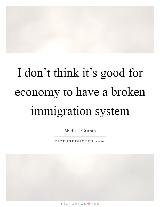 I don't think it's good for economy to have a broken immigration system Picture Quote #1