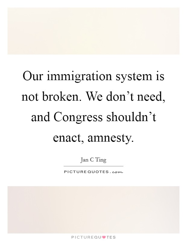 Our immigration system is not broken. We don't need, and Congress shouldn't enact, amnesty Picture Quote #1