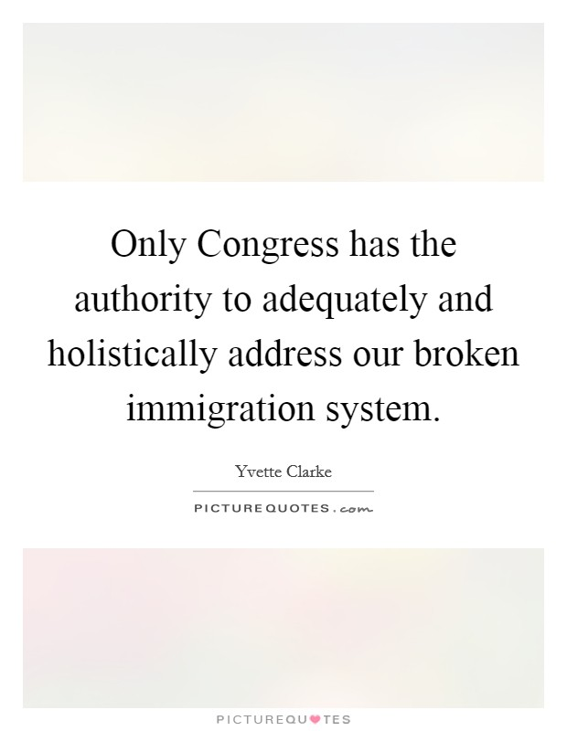 Only Congress has the authority to adequately and holistically address our broken immigration system Picture Quote #1